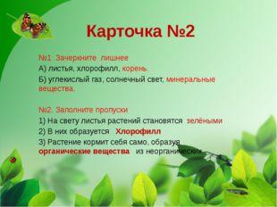 Карточка №2 №1 .Зачеркните лишнее А) листья, хлорофилл, корень. Б) углекислый