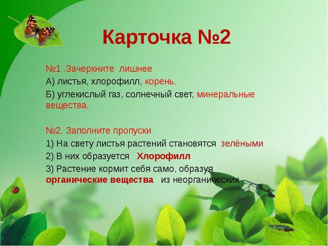 Карточка №2 №1 .Зачеркните лишнее А) листья, хлорофилл, корень. Б) углекислый...