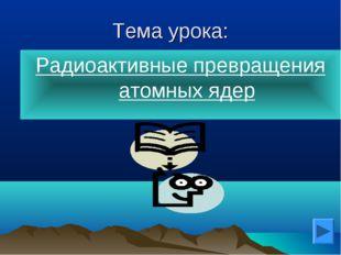 Тема урока: Радиоактивные превращения атомных ядер Наташа - null
