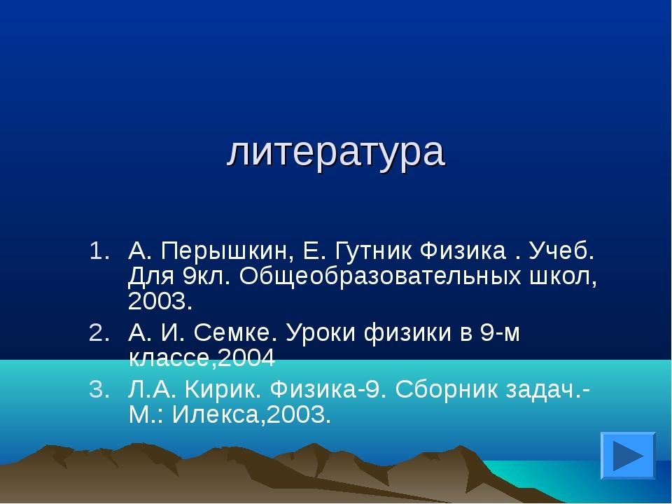 литература А. Перышкин, Е. Гутник Физика . Учеб. Для 9кл. Общеобразовательных...