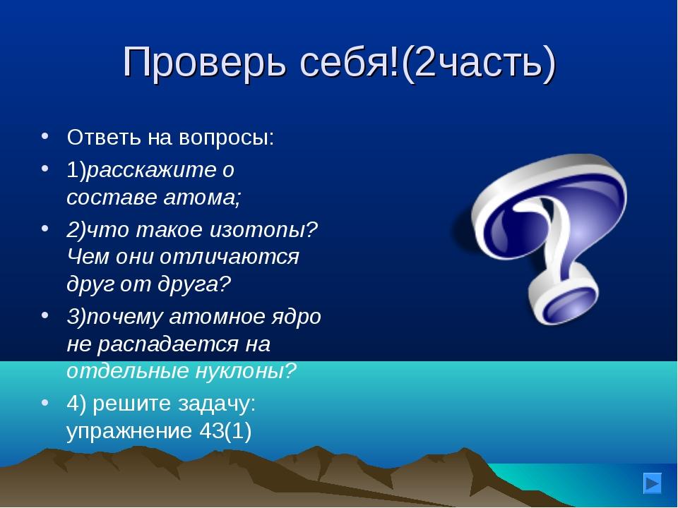 Проверь себя!(2часть) Ответь на вопросы: 1)расскажите о составе атома; 2)что...
