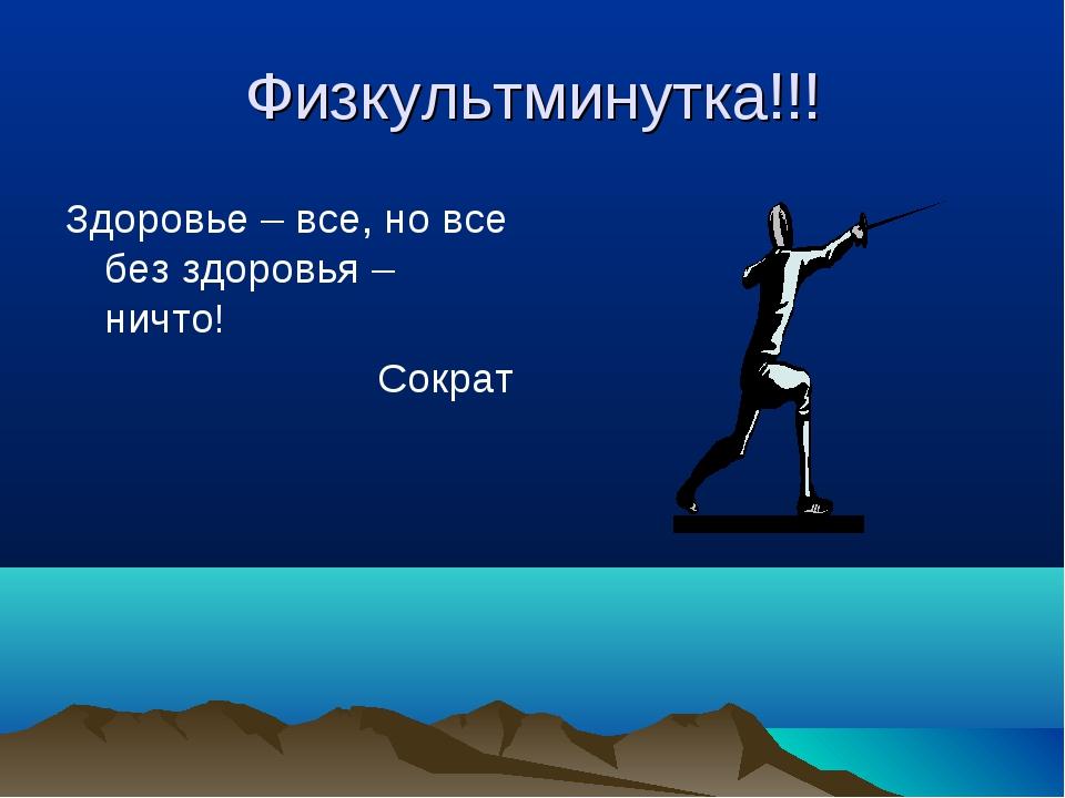 Физкультминутка!!! Здоровье – все, но все без здоровья – ничто! Сократ