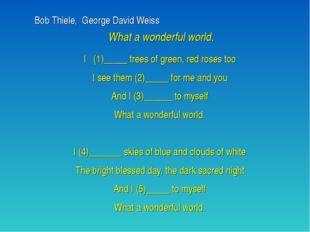 Bob Thiele, George David Weiss What a wonderful world. I (1)_____ trees of