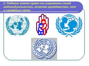 2. Ребенок имеет право на сохранение своей индивидуальности, включая гражданс