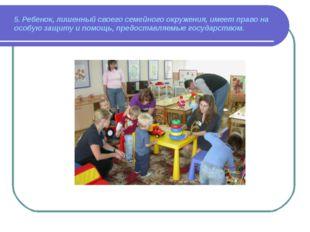 5. Ребенок, лишенный своего семейного окружения, имеет право на особую защиту