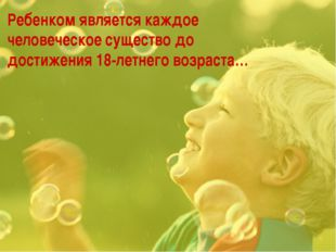 Ребенком является каждое человеческое существо до достижения 18-летнего возра