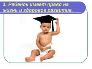 1. Ребенок имеет право на жизнь и здоровое развитие.