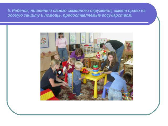 5. Ребенок, лишенный своего семейного окружения, имеет право на особую защиту...