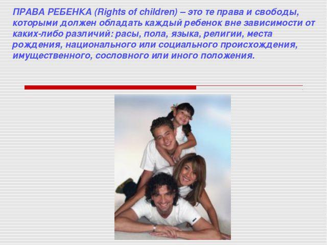 ПРАВА РЕБЕНКА (Rights of children) – это те права и свободы, которыми должен...
