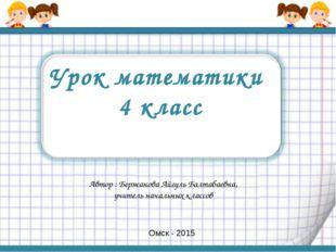 Урок математики 4 класс Автор : Бержанова Айгуль Балтабаевна, учитель начальн