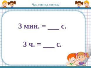 3 мин. = ___ с. 3 ч. = ___ с. Час, минута, секунда