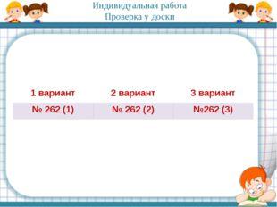 Индивидуальная работа Проверка у доски 1 вариант 2 вариант 3 вариант № 262(1)