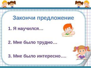 Закончи предложение 1. Я научился… 2. Мне было трудно… 3. Мне было интересно….