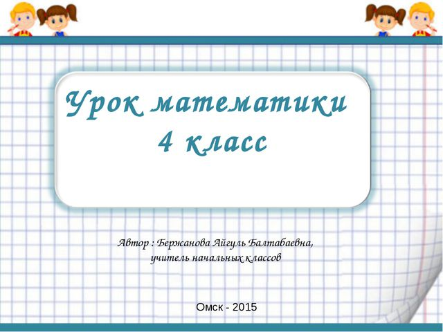Урок математики 4 класс Автор : Бержанова Айгуль Балтабаевна, учитель начальн...