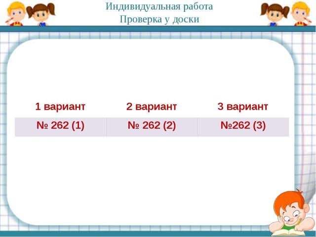 Индивидуальная работа Проверка у доски 1 вариант 2 вариант 3 вариант № 262(1)...