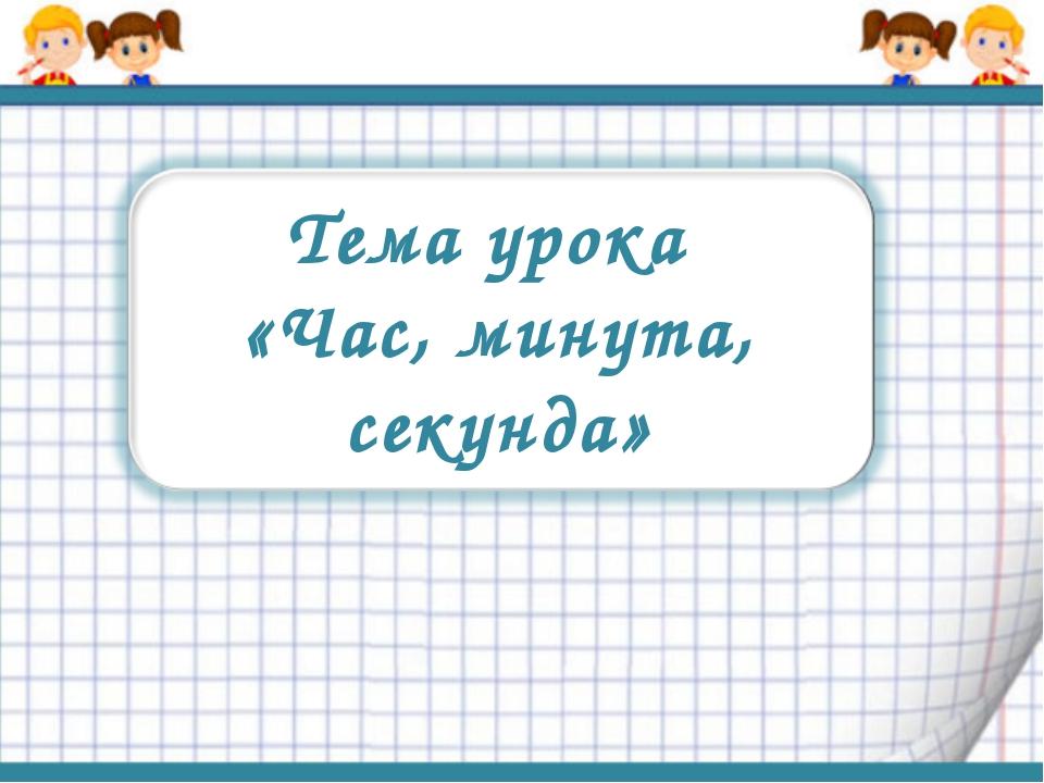 Тема урока «Час, минута, секунда»