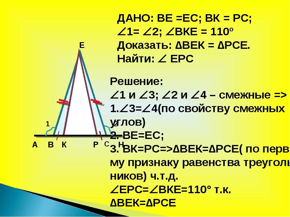 А В С Н К Е Р 1 2 ДАНО: ВЕ =ЕС; ВК = РС; 1= 2; ВКЕ = 110º Доказать: ∆ВЕК =...