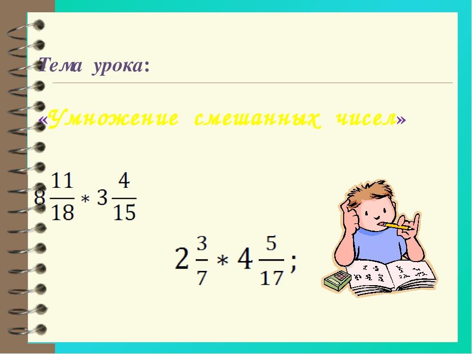Тема урока: «Умножение смешанных чисел»