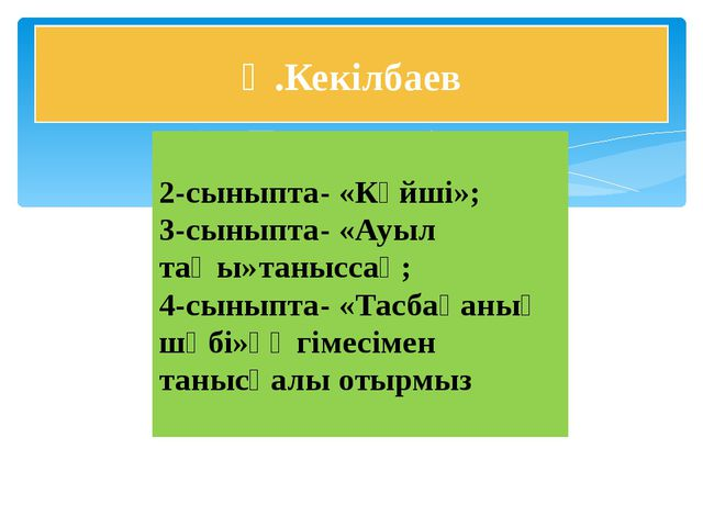 Ә.Кекілбаев 2-сыныпта- «Күйші»; 3-сыныпта- «Ауыл таңы»таныссақ; 4-сыныпта- «Т...