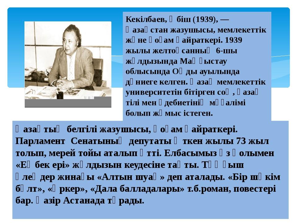 Кекілбаев, Әбіш (1939), — Қазақстан жазушысы, мемлекеттік және қоғам қайратк...
