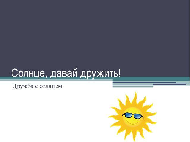 Солнце, давай дружить! Дружба с солнцем