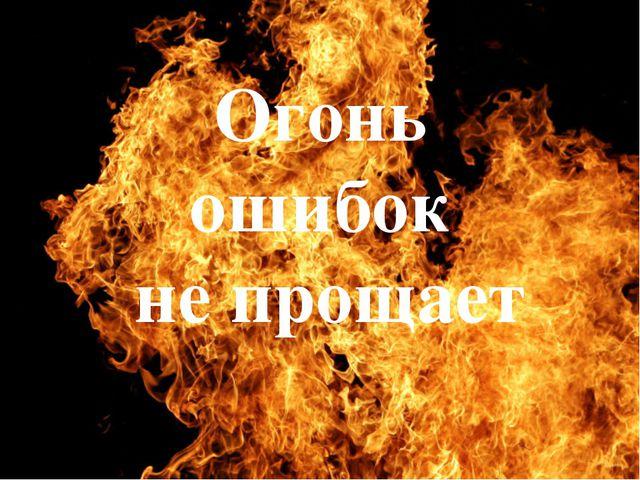 Огонь ошибок не прощает