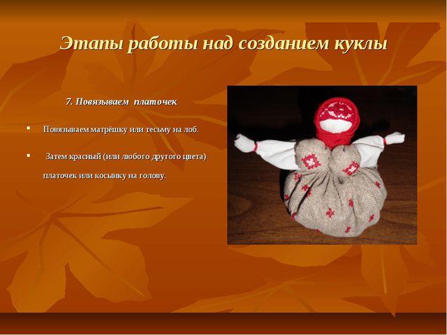Этапы работы над созданием куклы 7. Повязываем платочек Повязываем матрёшку и...