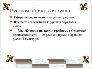 Русская обрядовая кукла Сфера исследования: народные традиции. Предмет исслед