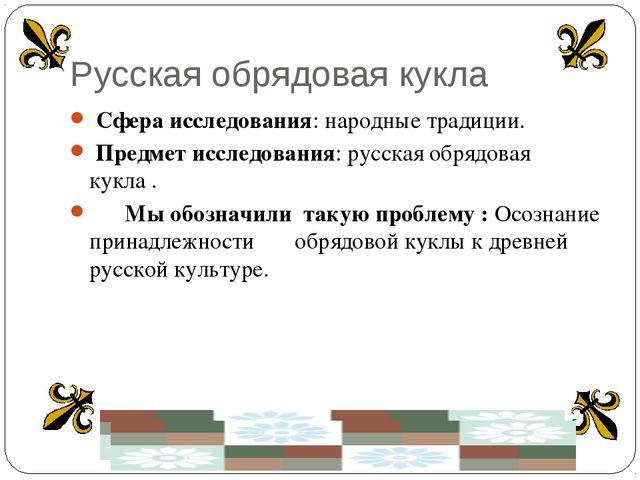 Русская обрядовая кукла Сфера исследования: народные традиции. Предмет исслед...
