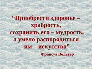 """""""Приобрести здоровье – храбрость, сохранить его – мудрость, а умело распоряди"""