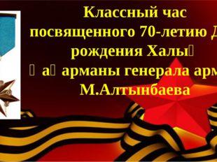 Классный час посвященного 70-летию Дня рождения Халық Қаһарманы генерала арми