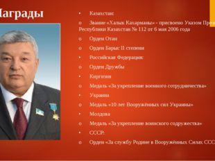 Награды •Казахстан: oЗвание «Халык Кахарманы» - присвоено Указом Президента
