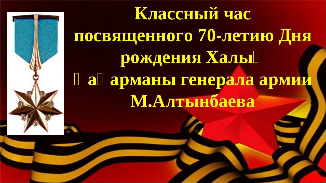 Классный час посвященного 70-летию Дня рождения Халық Қаһарманы генерала арми...
