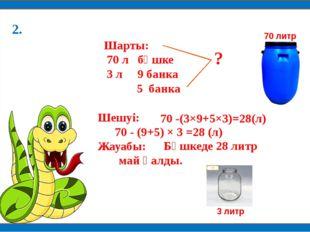 Шарты: 70 л бөшке 3 л 9 банка 5 банка Шешуі: Жауабы: 70 -(3×9+5×3)=28(л) 70