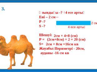 Ұзындығы -? ↑4 есе артық Ені – 2 см← Р -? S -? Шешуі: Р = S= Жауабы: 2см × 4