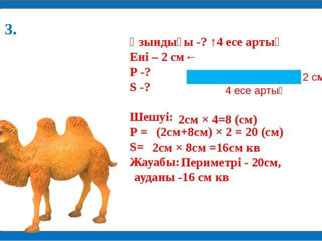 Ұзындығы -? ↑4 есе артық Ені – 2 см← Р -? S -? Шешуі: Р = S= Жауабы: 2см × 4...