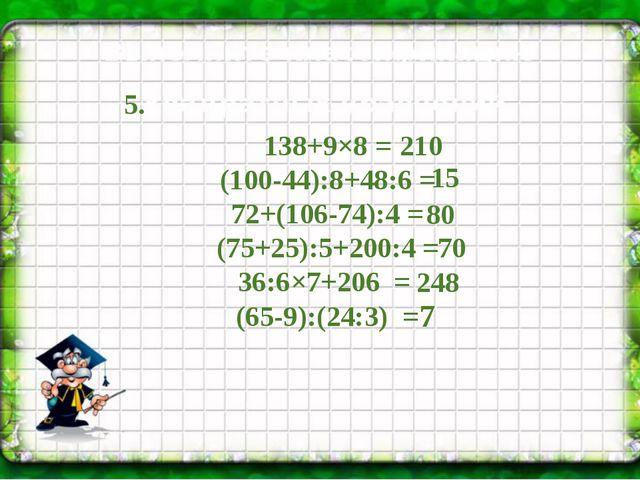 138+9×8 = (100-44):8+48:6 = 72+(106-74):4 = (75+25):5+200:4 = 36:6×7+206 = (...