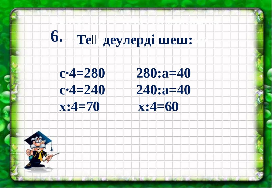 с·4=280 280:а=40 с·4=240 240:а=40 х:4=70 х:4=60 Теңдеулерді шеш: 6.