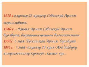 1918 с.олунньу 23 кунугэр Сэбиэскэй Армия тэриллибитэ. 1946 с.--Кыьыл Армия