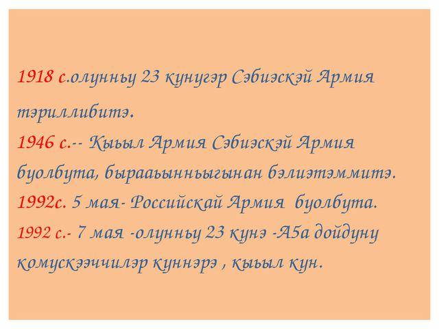 1918 с.олунньу 23 кунугэр Сэбиэскэй Армия тэриллибитэ. 1946 с.--Кыьыл Армия...