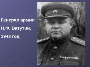 Генерал армии Н.Ф. Ватутин, 1943 год