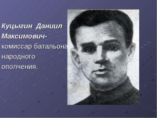 Куцыгин Даниил Максимович- комиссар батальона народного ополчения.