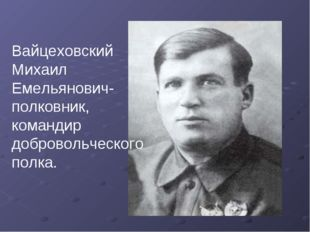 Вайцеховский Михаил Емельянович- полковник, командир добровольческого полка.