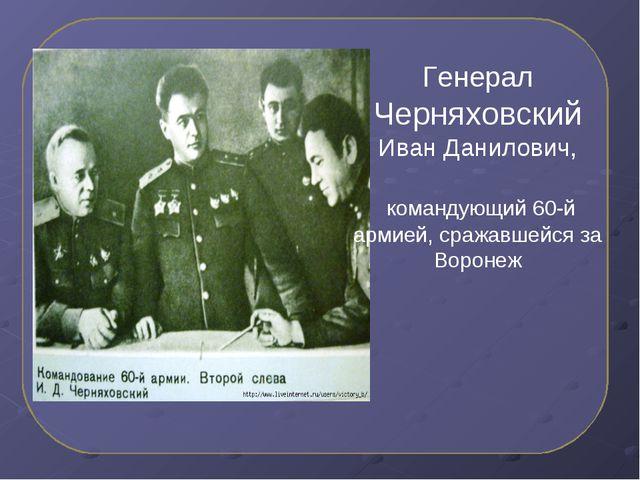 Генерал Черняховский Иван Данилович, командующий 60-й армией, сражавшейся за...