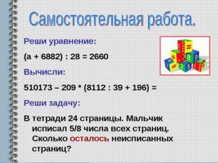 Реши уравнение: (а + 6882) : 28 = 2660 Вычисли: 510173 – 209 * (8112 : 39 + 1