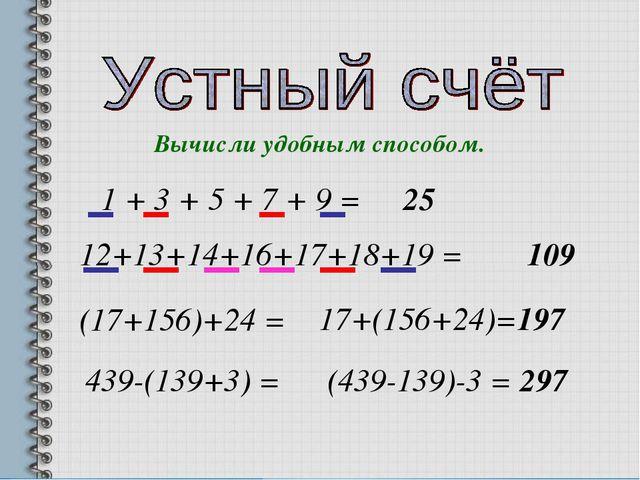 Вычисли удобным способом. 1 + 3 + 5 + 7 + 9 = 25 12+13+14+16+17+18+19 = 109 (...