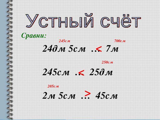 Сравни: 24дм 5см … 7м 245см … 25дм 2м 5см … 45см < < < 245см 700см 250см 205см