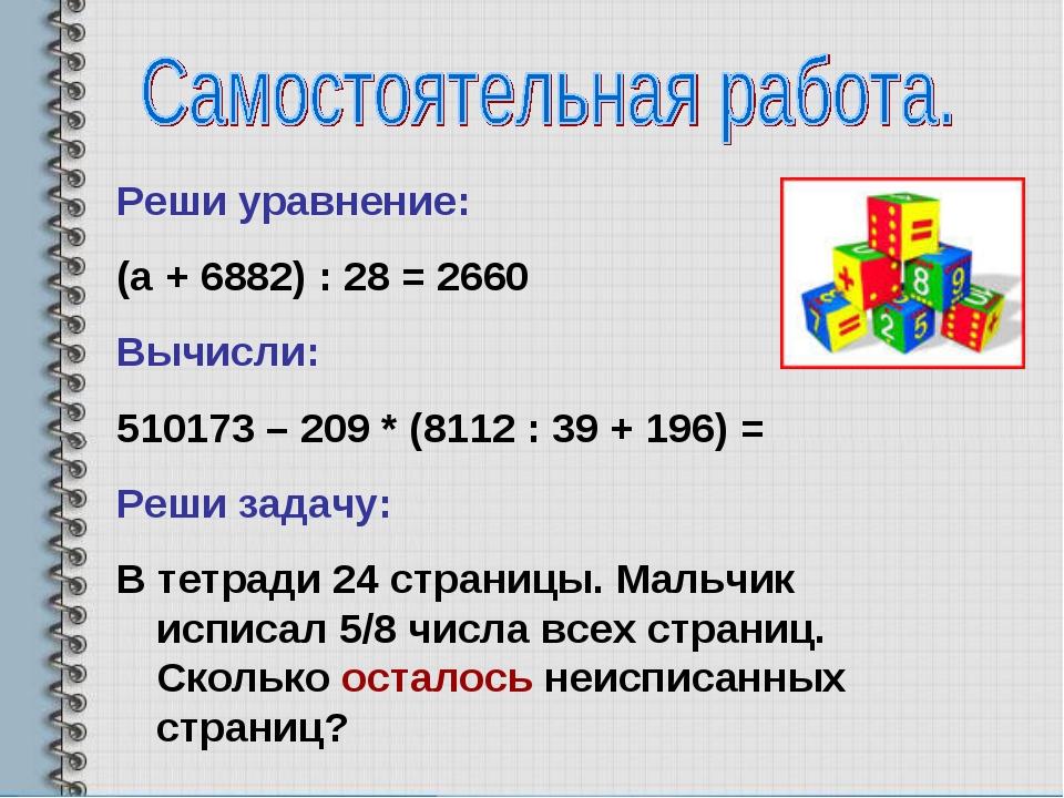 Реши уравнение: (а + 6882) : 28 = 2660 Вычисли: 510173 – 209 * (8112 : 39 + 1...
