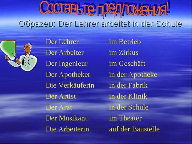 Образец: Der Lehrer arbeitet in der Schule Der Lehrerim Betrieb Der Arbeiter...