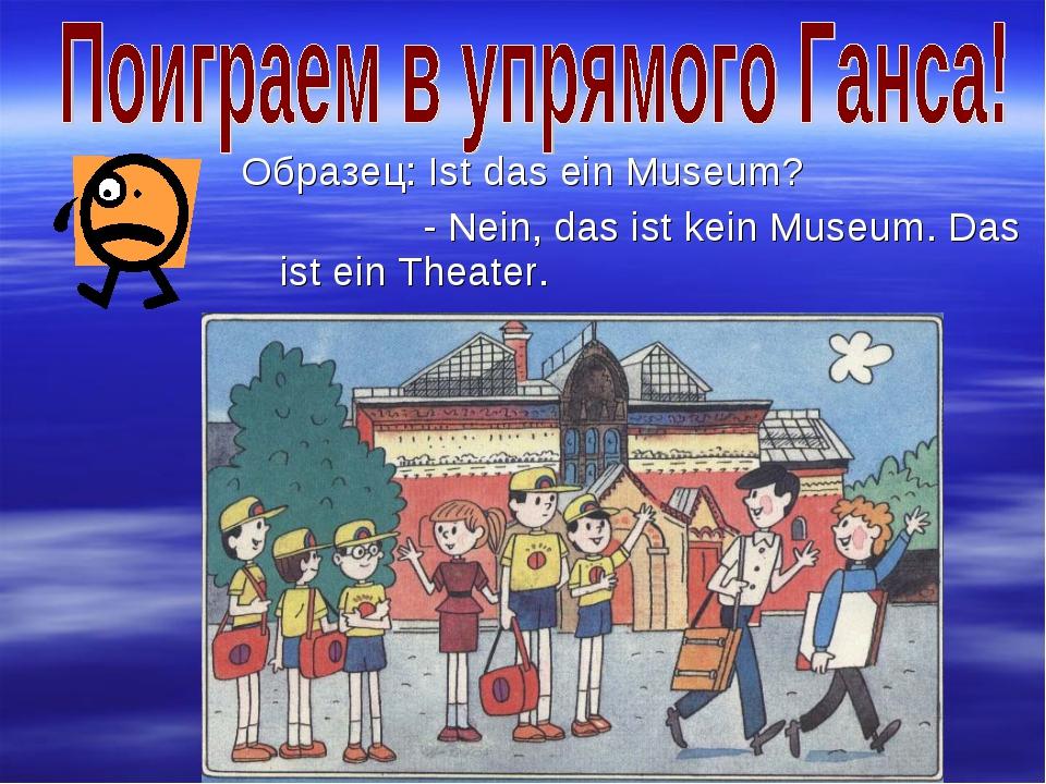 Образец: Ist das ein Museum? - Nein, das ist kein Museum. Das ist ein Theater.